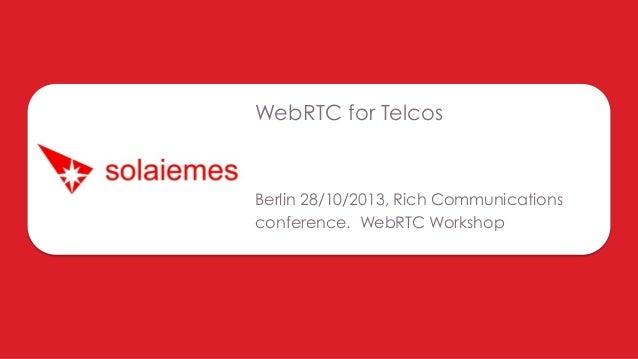 WebRTC for Telcos  Berlin 28/10/2013, Rich Communications conference. WebRTC Workshop