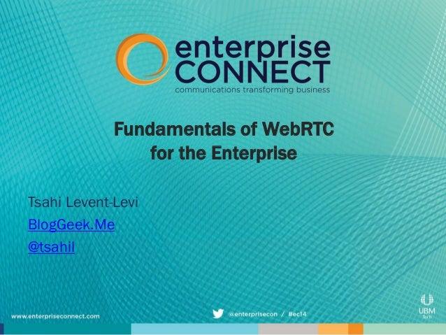 Fundamentals of WebRTC for the Enterprise Tsahi Levent-Levi BlogGeek.Me @tsahil