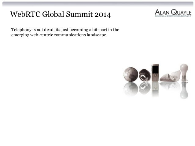 WebRTC Global Summit 2014 Telephony is not dead, its just becoming a bit-part in the emerging web-centric communications l...