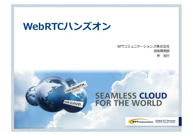 Copyright © NTT Communications Corporation. All rights reserved. WebRTCハンズオン NTTコミュニケーションズ株式会社 技術開発部 仲 裕介