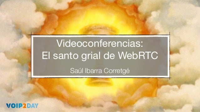 Videoconferencias: El santo grial de WebRTC Saúl Ibarra Corretgé