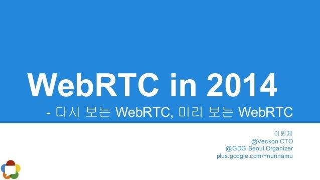 WebRTC in 2014 - 다시 보는 WebRTC, 미리 보는 WebRTC 이원제 @Veckon CTO @GDG Seoul Organizer plus.google.com/+nurinamu