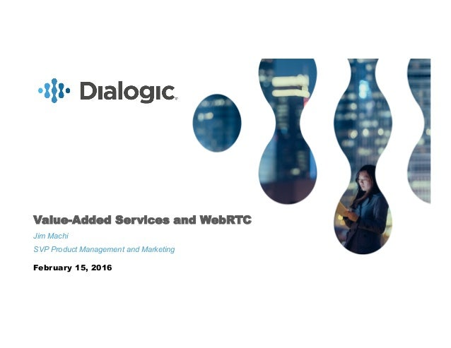 1COMPANY CONFIDENTIAL. © COPYRIGHT 2016 DIALOGIC CORPORATION. ALL RIGHTS RESERVED. Value-Added Services and WebRTC Jim Mac...