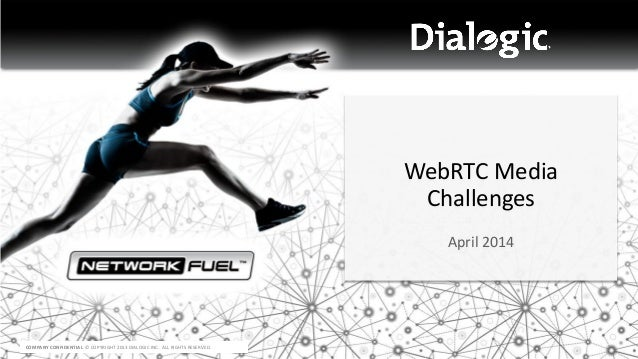 COMPANY CONFIDENTIAL © COPYRIGHT 2013 DIALOGIC INC. ALL RIGHTS RESERVED. WebRTC Media Challenges April 2014