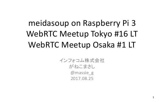 meidasoup on Raspberry Pi 3 WebRTC Meetup Tokyo #16 LT WebRTC Meetup Osaka #1 LT インフォコム株式会社 がねこまさし @massie_g 2017.08.25 1
