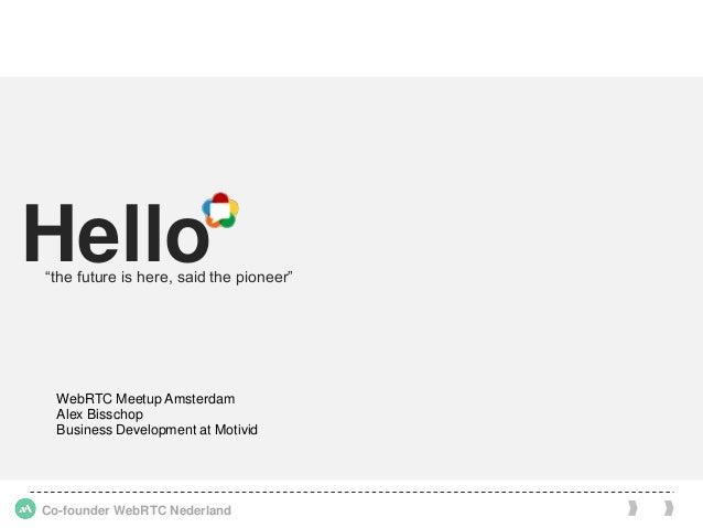 "Co-founder WebRTC Nederland Hello""the future is here, said the pioneer"" WebRTC Meetup Amsterdam Alex Bisschop Business Dev..."