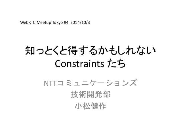 WebRTC Meetup Tokyo #4 2014/10/3  知っとくと得するかもしれない  Constraints たち  NTTコミュニケーションズ  技術開発部  小松健作
