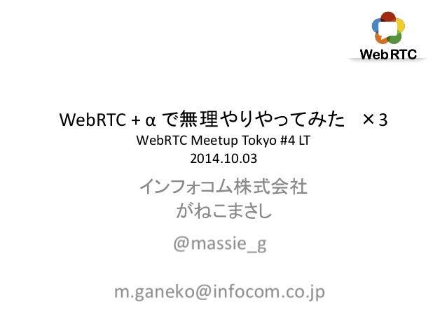 WebRTC + α で無理やりやってみた×3  WebRTC Meetup Tokyo #4 LT  2014.10.03  インフォコム株式会社  がねこまさし