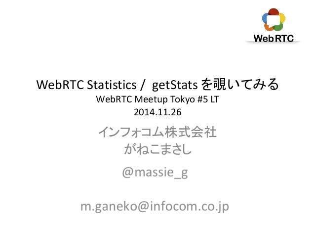 WebRTC Statistics / getStats を覗いてみる  WebRTC Meetup Tokyo #5 LT  2014.11.26  インフォコム株式会社  がねこまさし