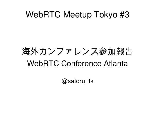 WebRTC Meetup Tokyo #3 海外カンファレンス参加報告 WebRTC Conference Atlanta @satoru_tk