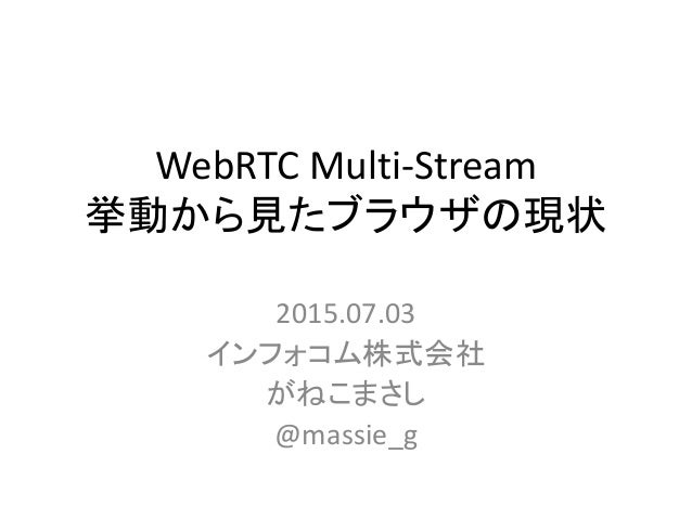 WebRTC Multi-Stream 挙動から見たブラウザの現状 2015.07.03 インフォコム株式会社 がねこまさし @massie_g