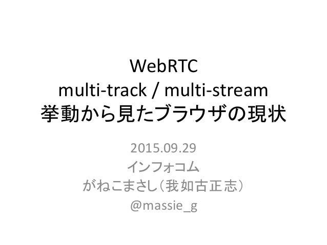 WebRTC multi-track / multi-stream 挙動から見たブラウザの現状 2015.09.29 インフォコム がねこまさし(我如古正志) @massie_g