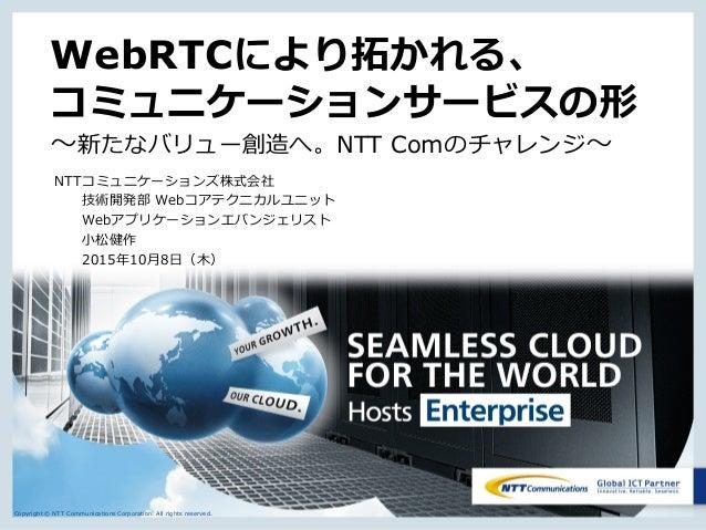 Copyright © NTT Communications Corporation. All rights reserved. WebRTCにより拓かれる、 コミュニケーションサービスの形 ~新たなバリュー創造へ。NTT Comのチャレンジ~...