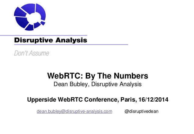 WebRTC: By The Numbers Dean Bubley, Disruptive Analysis Upperside WebRTC Conference, Paris, 16/12/2014 dean.bubley@disrupt...