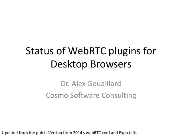 Status of WebRTC plugins for Desktop Browsers Dr. Alex Gouaillard Cosmo Software Consulting Updated from the public Versio...