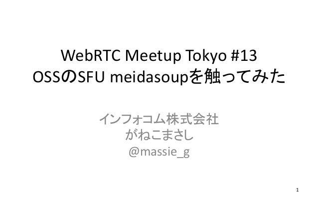 WebRTC Meetup Tokyo #13 OSSのSFU meidasoupを触ってみた インフォコム株式会社 がねこまさし @massie_g 1