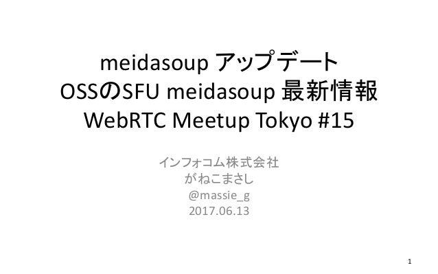 meidasoup アップデート OSSのSFU meidasoup 最新情報 WebRTC Meetup Tokyo #15 インフォコム株式会社 がねこまさし @massie_g 2017.06.13 1