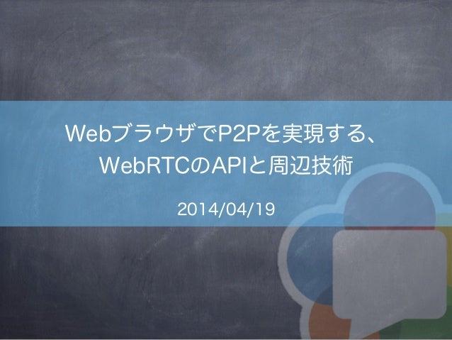 WebブラウザでP2Pを実現する、 WebRTCのAPIと周辺技術 2014/04/19