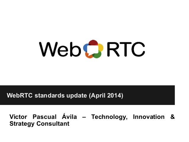 WebRTC standards update (April 2014) Victor Pascual Ávila – Technology, Innovation & Strategy Consultant