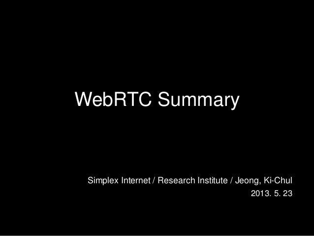 WebRTC SummarySimplex Internet / Research Institute / Jeong, Ki-Chul2013. 5. 23