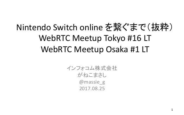 Nintendo Switch online を繋ぐまで(抜粋) WebRTC Meetup Tokyo #16 LT WebRTC Meetup Osaka #1 LT インフォコム株式会社 がねこまさし @massie_g 2017.08....
