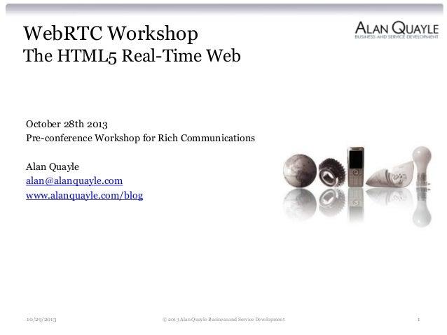 WebRTC Workshop The HTML5 Real-Time Web  October 28th 2013 Pre-conference Workshop for Rich Communications Alan Quayle ala...