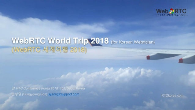 WebRTC World Trip 2018 (for Korean Webrtcian) (WebRTC 세계여행 2018) 손성영 (Sungyoung Son) syson@rsupport.com @ RTC Conference K...