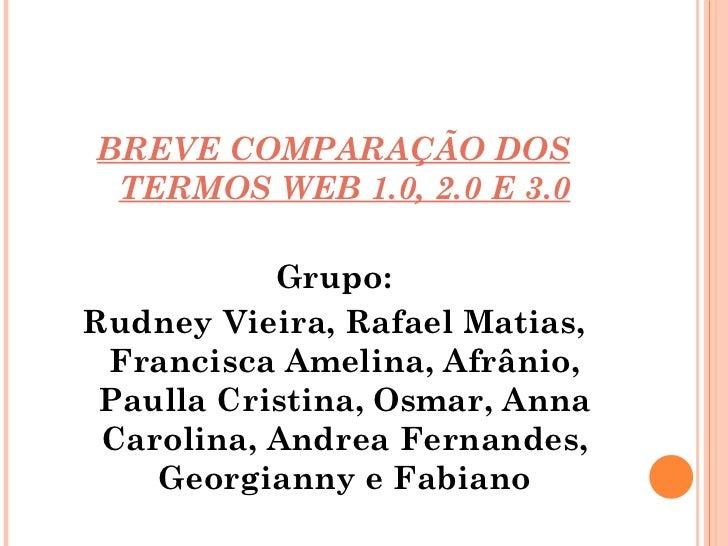 <ul><li>BREVE COMPARAÇÃO DOS TERMOS WEB 1.0, 2.0 E 3.0 </li></ul><ul><li>Grupo: </li></ul><ul><li>Rudney Vieira, Rafael Ma...