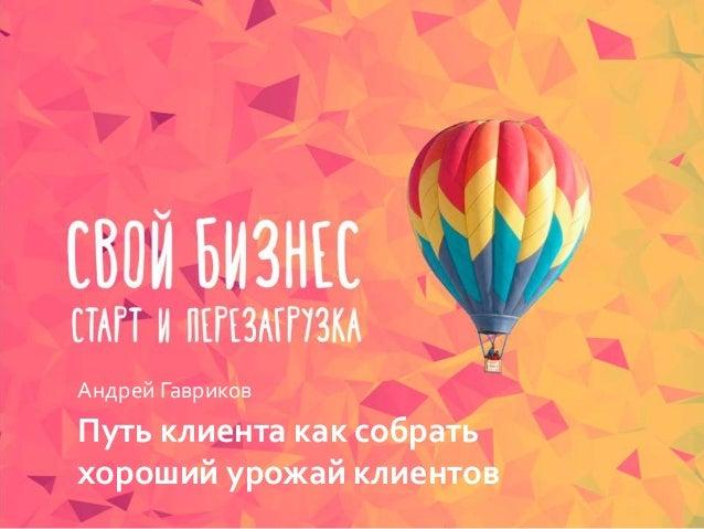 Путь клиента как собрать хороший урожай клиентов Андрей Гавриков