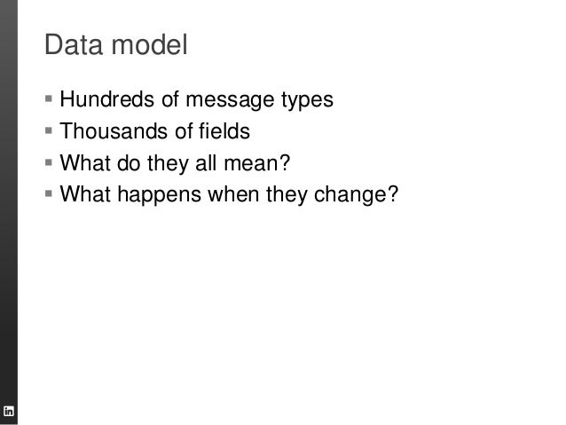 Data model  Hundreds of message types  Thousands of fields  What do they all mean?  What happens when they change?