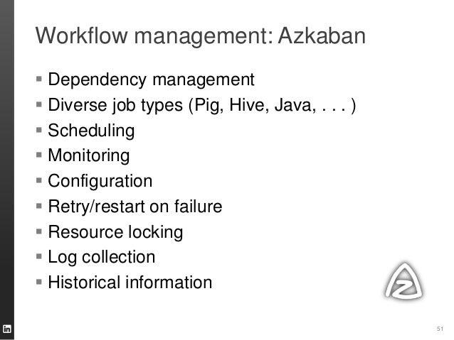 Workflow management: Azkaban 51  Dependency management  Diverse job types (Pig, Hive, Java, . . . )  Scheduling  Monit...