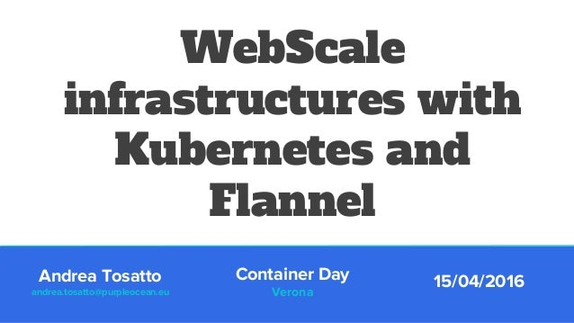 WebScale infrastructures with Kubernetes and Flannel Container Day Verona 15/04/2016Andrea Tosatto andrea.tosatto@purpleoc...