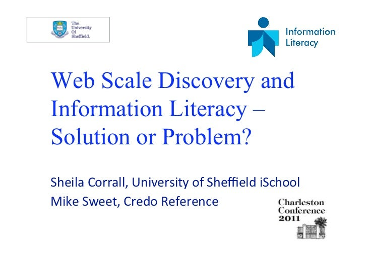 Web Scale Discovery andInformation Literacy –Solution or Problem?SheilaCorrall,UniversityofSheffieldiSchoolMikeSweet,...