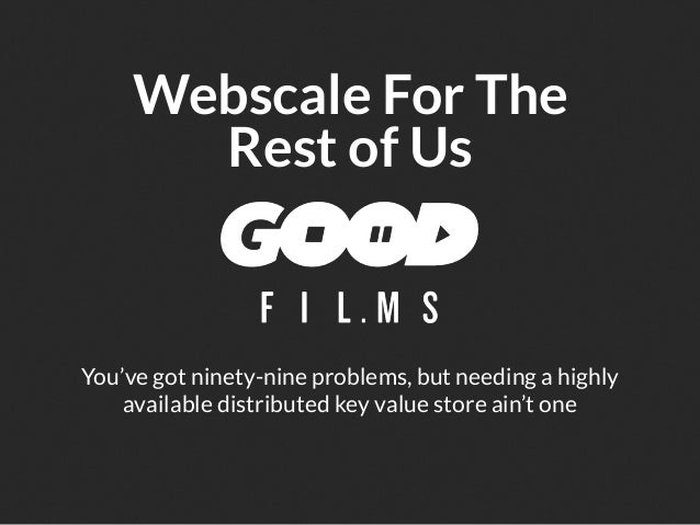 Webscale For The       Rest of UsYou've got ninety-nine problems, but needing a highly    available distributed key value ...