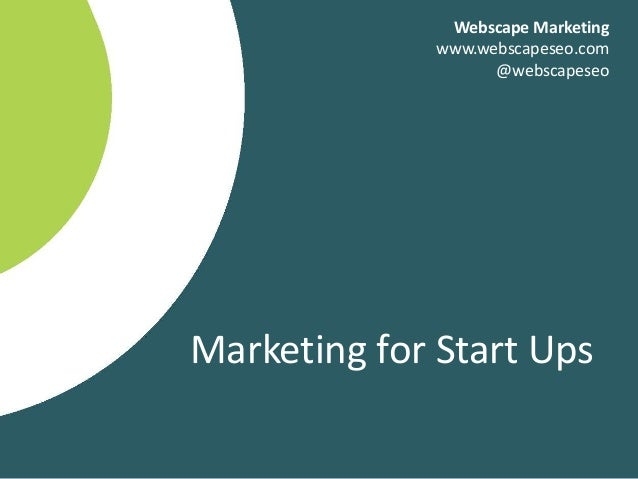 Marketing for Start Ups Webscape Marketing www.webscapeseo.com @webscapeseo