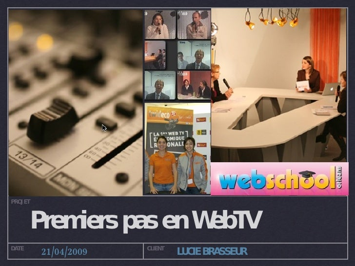 Premiers pas en WebTV PROJET DATE CLIENT 21/04/2009 LUCIE BRASSEUR