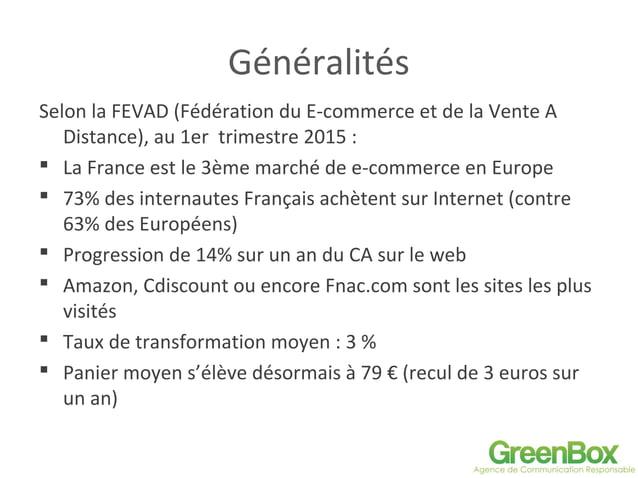Généralités Selon la FEVAD (Fédération du E-commerce et de la Vente A Distance), au 1er trimestre 2015 :  La France est l...