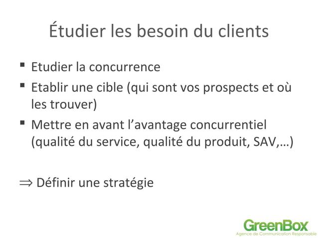 Étudier les besoin du clients  Etudier la concurrence  Etablir une cible (qui sont vos prospects et où les trouver)  Me...