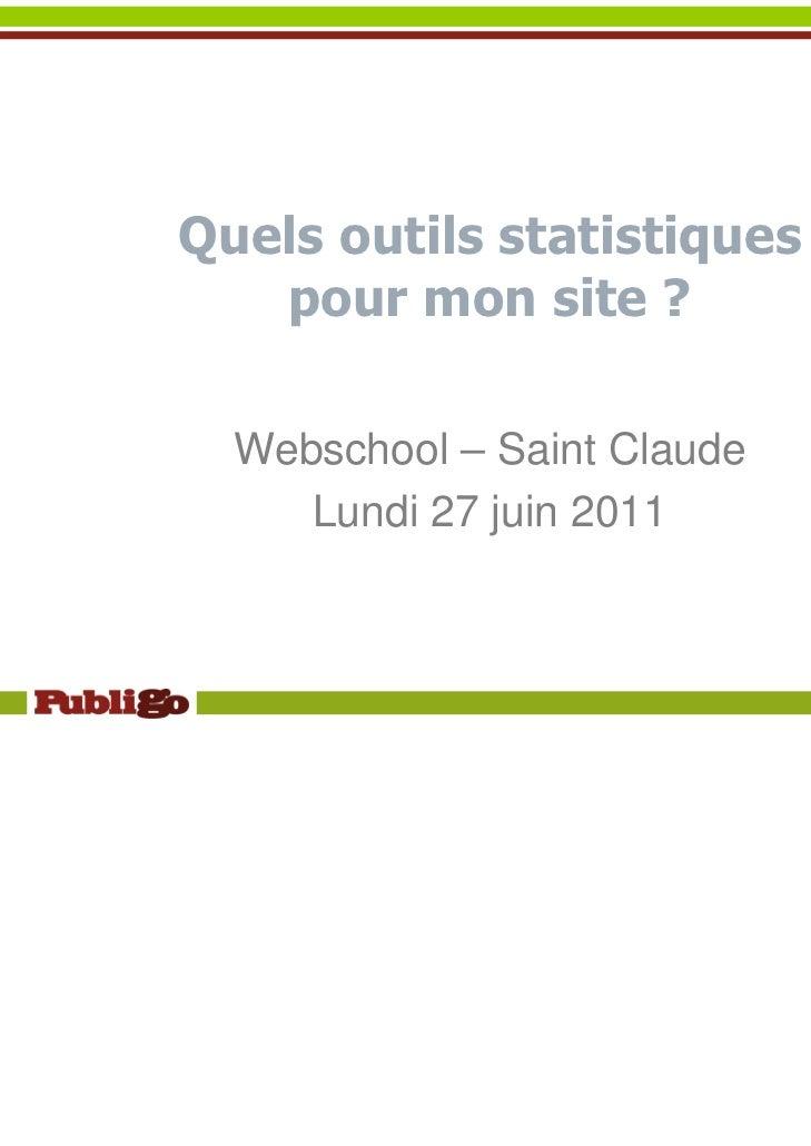 Quels outils statistiques   pour mon site ?  Webschool – Saint Claude     Lundi 27 juin 2011                             1