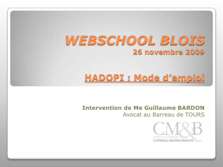 WEBSCHOOL BLOIS26 novembre 2009HADOPI : Mode d'emploi<br />Intervention de Me Guillaume BARDON<br />Avocat au Barreau de T...