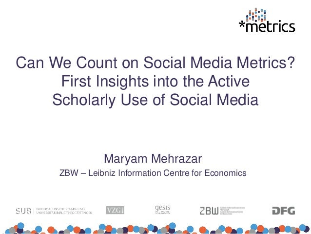 Can We Count on Social Media Metrics? First Insights into the Active Scholarly Use of Social Media Maryam Mehrazar ZBW – L...