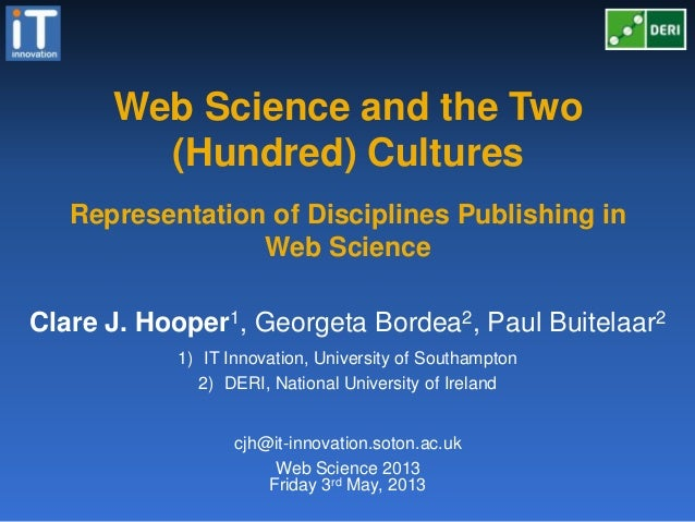 Web Science and the Two(Hundred) CulturesFriday 3rd May, 2013Clare J. Hooper1, Georgeta Bordea2, Paul Buitelaar21) IT Inno...