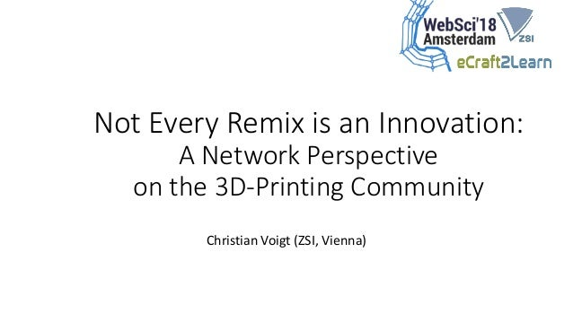 Not Every Remix is an Innovation: A Network Perspective on the 3D-Printing Community Christian Voigt (ZSI, Vienna)