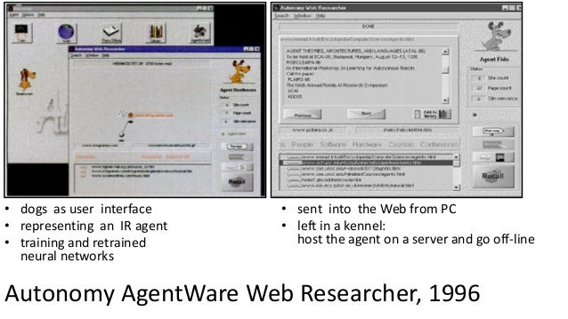 Autonomy AgentWare Web Researcher, 1996 • dogs as user interface • representing an IR agent • training and retrained neura...