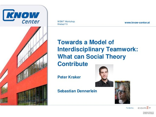 www.know-center.atFunded byTowards a Model ofInterdisciplinary Teamwork:What can Social TheoryContributePeter KrakerSebast...