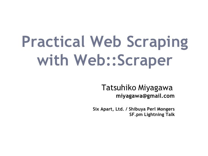 Practical Web Scraping with Web::Scraper Tatsuhiko Miyagawa   [email_address] Six Apart, Ltd. / Shibuya Perl Mongers SF.pm...