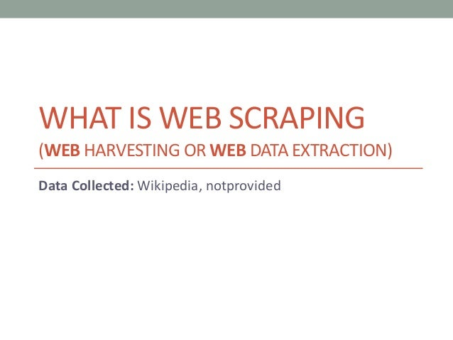 WHAT IS WEB SCRAPING  (WEB HARVESTING ORWEB DATA EXTRACTION)  Data Collected: Wikipedia, notprovided