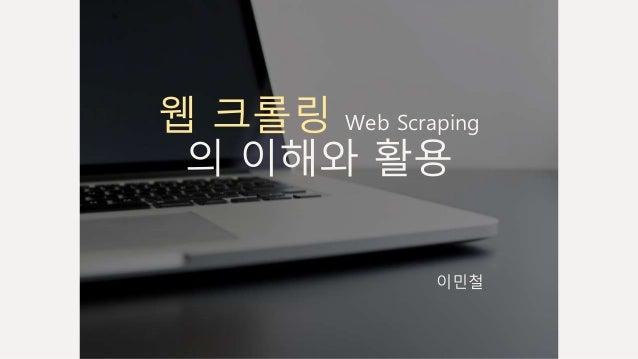 웹 크롤링 Web Scraping 의 이해와 활용 이민철