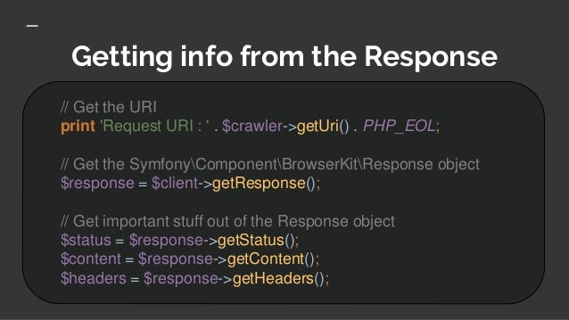 Getting info from the Response // Get the URI print 'Request URI : ' . $crawler->getUri() . PHP_EOL; // Get the SymfonyCom...