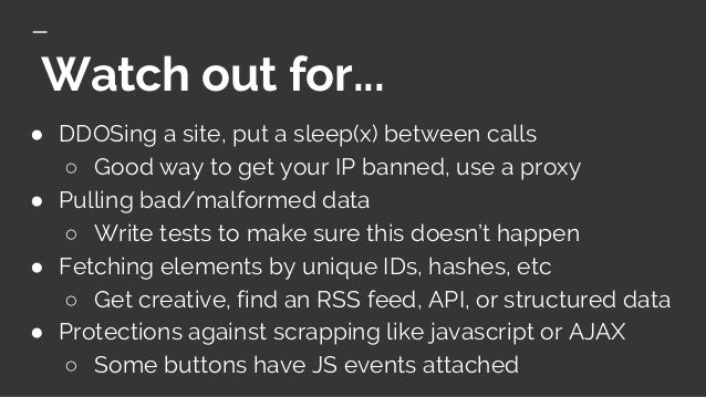 Watch out for... ● DDOSing a site, put a sleep(x) between calls ○ Good way to get your IP banned, use a proxy ● Pulling ba...
